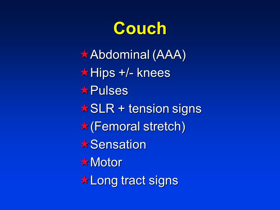 Couch  Abdominal (AAA)  Hips +/- knees  Pulses  SLR + tension signs  (Femoral stretch)  Sensation  Motor  Long tract signs