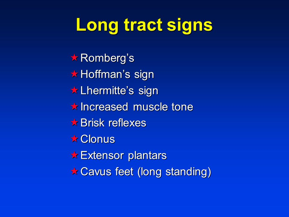 Long tract signs  Romberg's  Hoffman's sign  Lhermitte's sign  Increased muscle tone  Brisk reflexes  Clonus  Extensor plantars  Cavus feet (long standing)