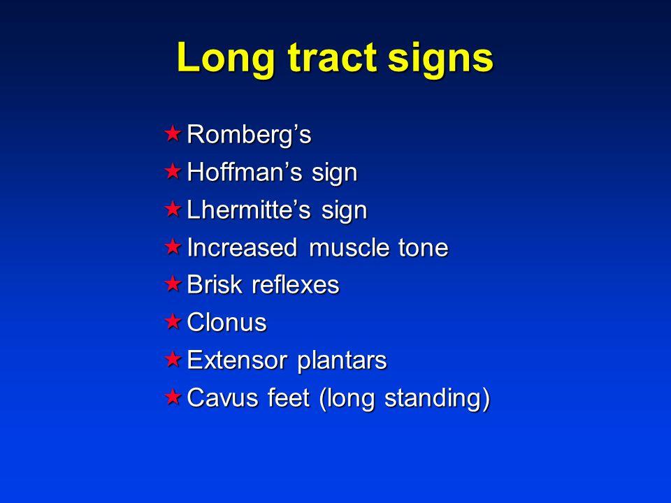 Long tract signs  Romberg's  Hoffman's sign  Lhermitte's sign  Increased muscle tone  Brisk reflexes  Clonus  Extensor plantars  Cavus feet (long standing)