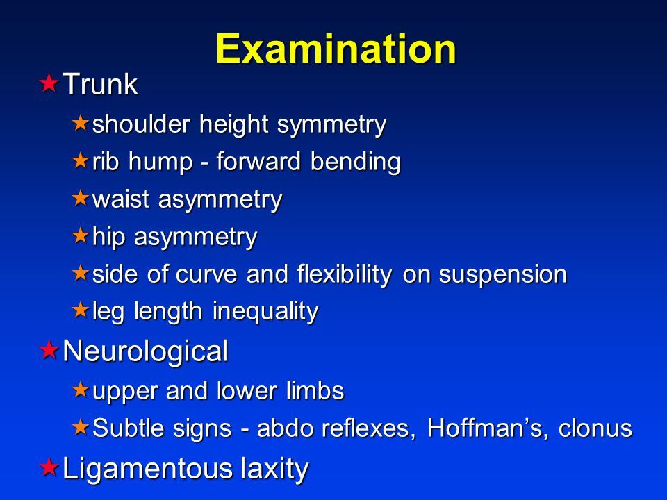 Examination  Trunk  shoulder height symmetry  rib hump - forward bending  waist asymmetry  hip asymmetry  side of curve and flexibility on suspension  leg length inequality  Neurological  upper and lower limbs  Subtle signs - abdo reflexes, Hoffman's, clonus  Ligamentous laxity