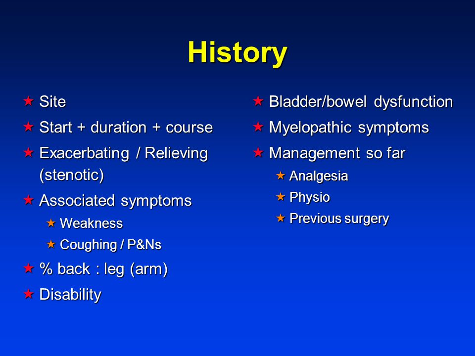 History  Site  Start + duration + course  Exacerbating / Relieving (stenotic)  Associated symptoms  Weakness  Coughing / P&Ns  % back : leg (arm)  Disability  Bladder/bowel dysfunction  Myelopathic symptoms  Management so far  Analgesia  Physio  Previous surgery