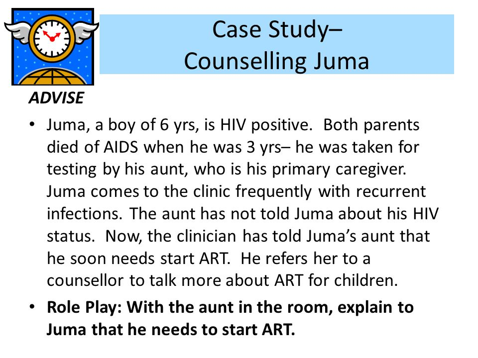 Case Study– Counselling Juma ADVISE Juma, a boy of 6 yrs, is HIV positive. Both parents died of AIDS when he was 3 yrs– he was taken for testing by hi