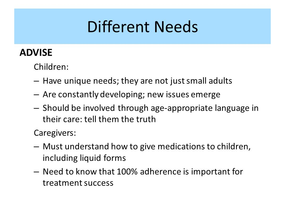 Different Needs ADVISE Children: – Have unique needs; they are not just small adults – Are constantly developing; new issues emerge – Should be involv