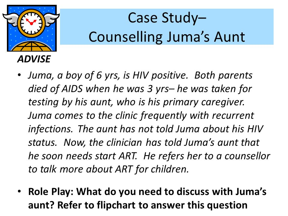 Case Study– Counselling Juma's Aunt ADVISE Juma, a boy of 6 yrs, is HIV positive. Both parents died of AIDS when he was 3 yrs– he was taken for testin
