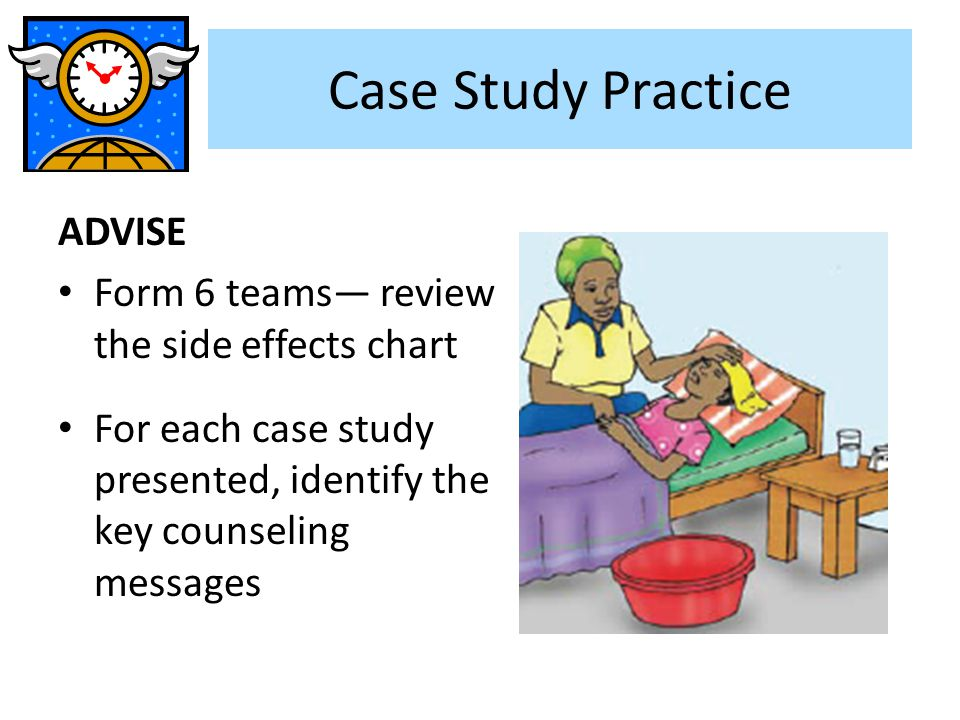 Case Study Practice ADVISE Form 6 teams— review the side effects chart For each case study presented, identify the key counseling messages