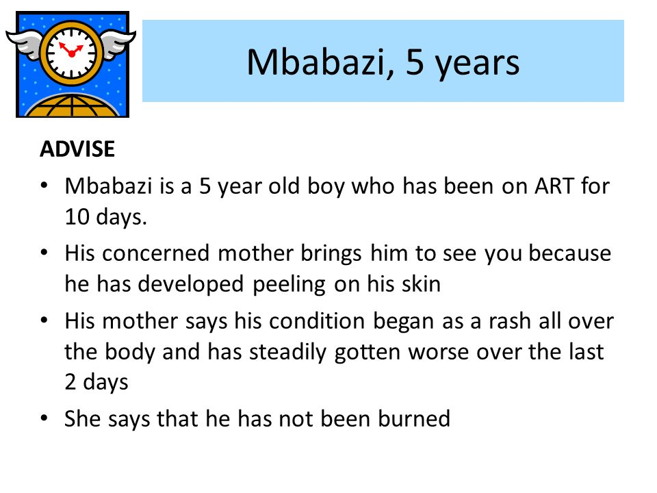 Mbabazi, 5 years ADVISE Mbabazi is a 5 year old boy who has been on ART for 10 days. His concerned mother brings him to see you because he has develop