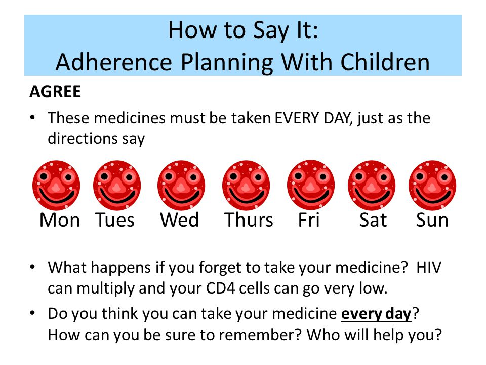 How to Say It: Adherence Planning With Children Mon Tues Wed Thurs Fri Sat Sun AGREE These medicines must be taken EVERY DAY, just as the directions s
