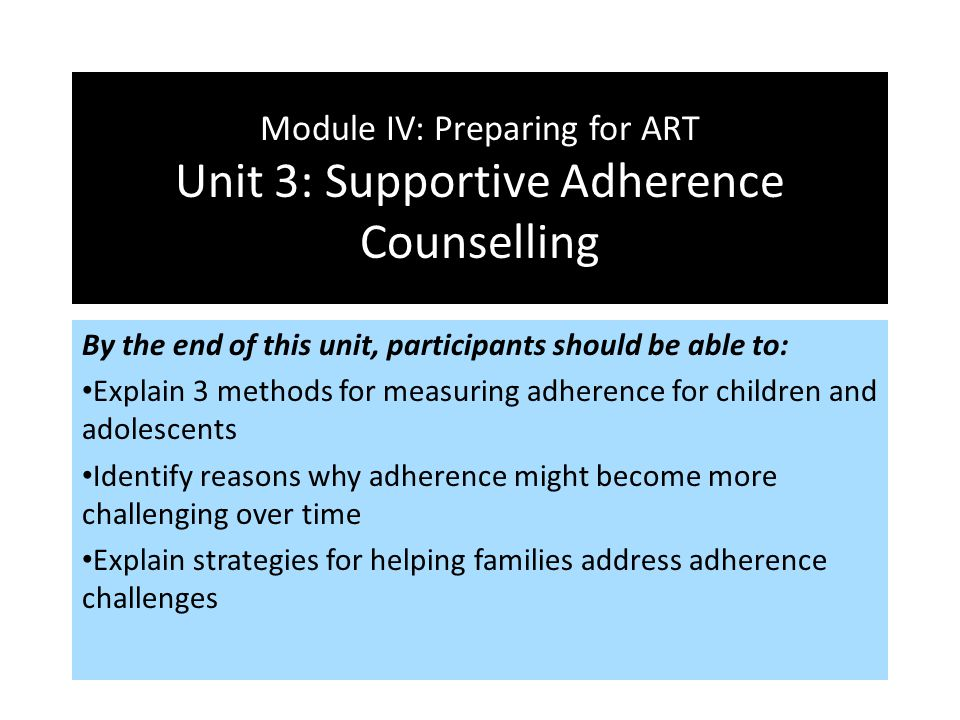 Module IV: Preparing for ART Unit 3: Supportive Adherence Counselling By the end of this unit, participants should be able to: Explain 3 methods for m