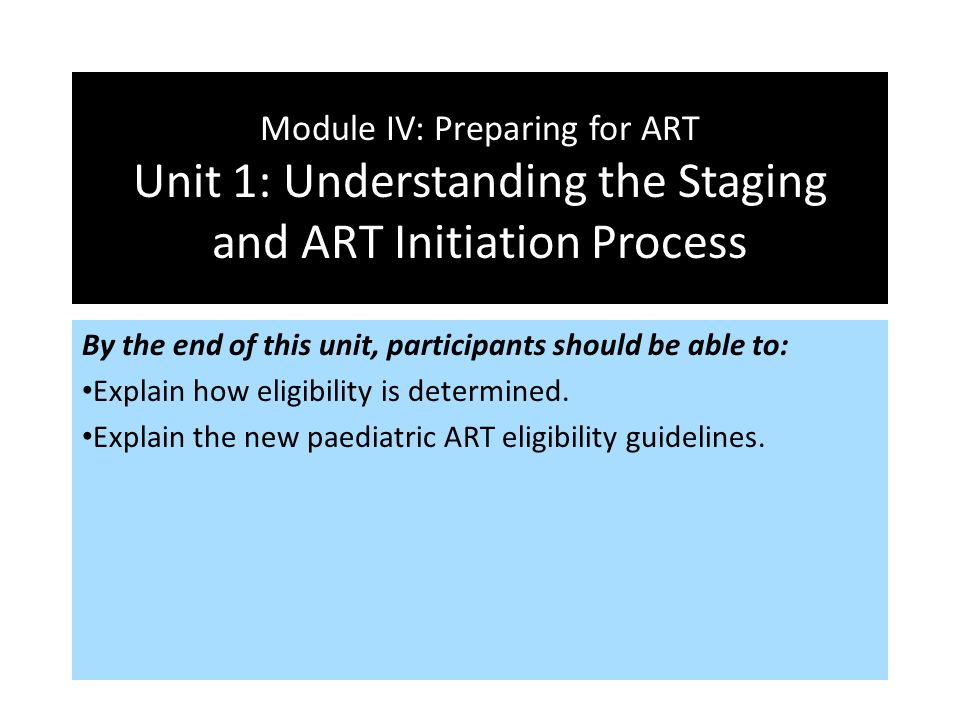 Module IV: Preparing for ART Unit 1: Understanding the Staging and ART Initiation Process By the end of this unit, participants should be able to: Exp
