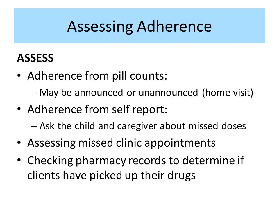 Assessing Adherence ASSESS Adherence from pill counts: – May be announced or unannounced (home visit) Adherence from self report: – Ask the child and