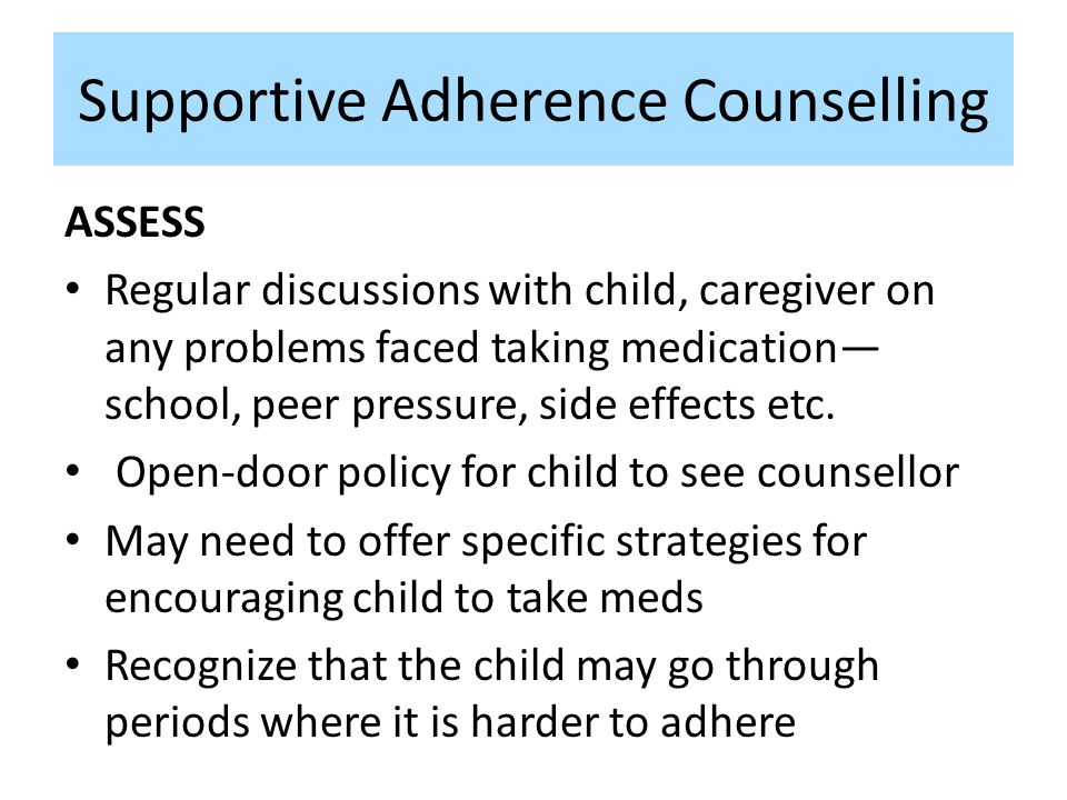 Supportive Adherence Counselling ASSESS Regular discussions with child, caregiver on any problems faced taking medication— school, peer pressure, side