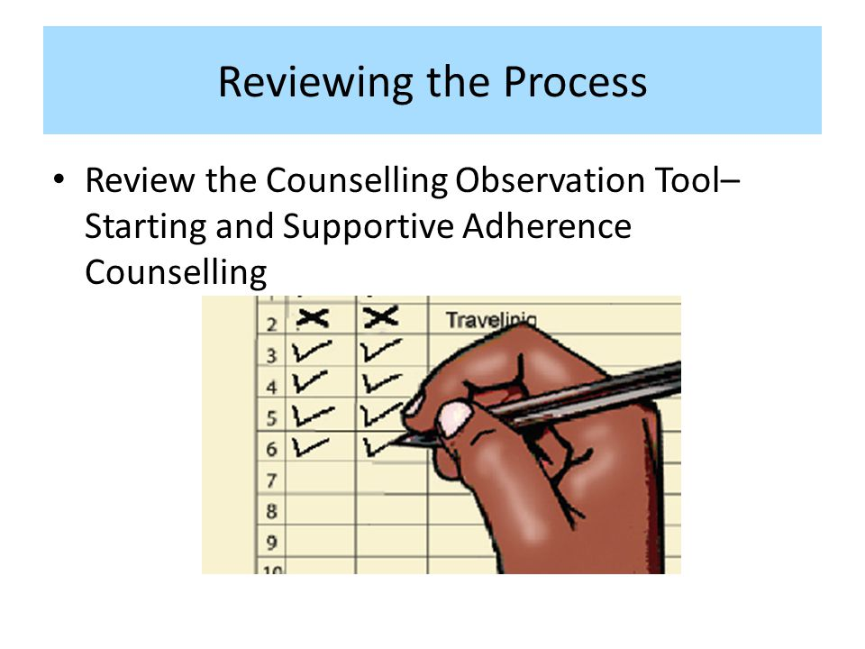 Reviewing the Process Review the Counselling Observation Tool– Starting and Supportive Adherence Counselling