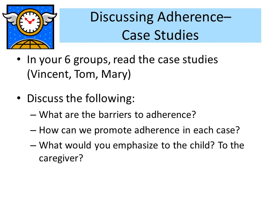 Discussing Adherence– Case Studies In your 6 groups, read the case studies (Vincent, Tom, Mary) Discuss the following: – What are the barriers to adhe