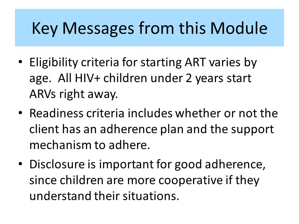 Key Messages from this Module Eligibility criteria for starting ART varies by age. All HIV+ children under 2 years start ARVs right away. Readiness cr