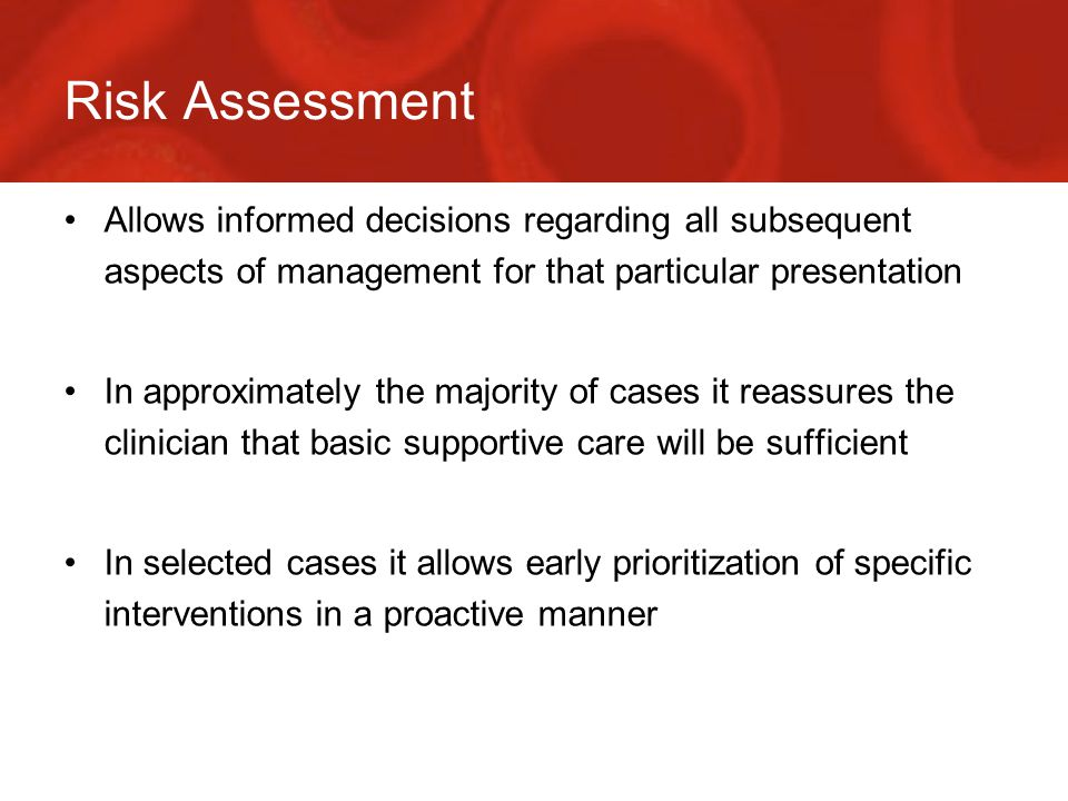 Risk Assessment Allows informed decisions regarding all subsequent aspects of management for that particular presentation In approximately the majority of cases it reassures the clinician that basic supportive care will be sufficient In selected cases it allows early prioritization of specific interventions in a proactive manner