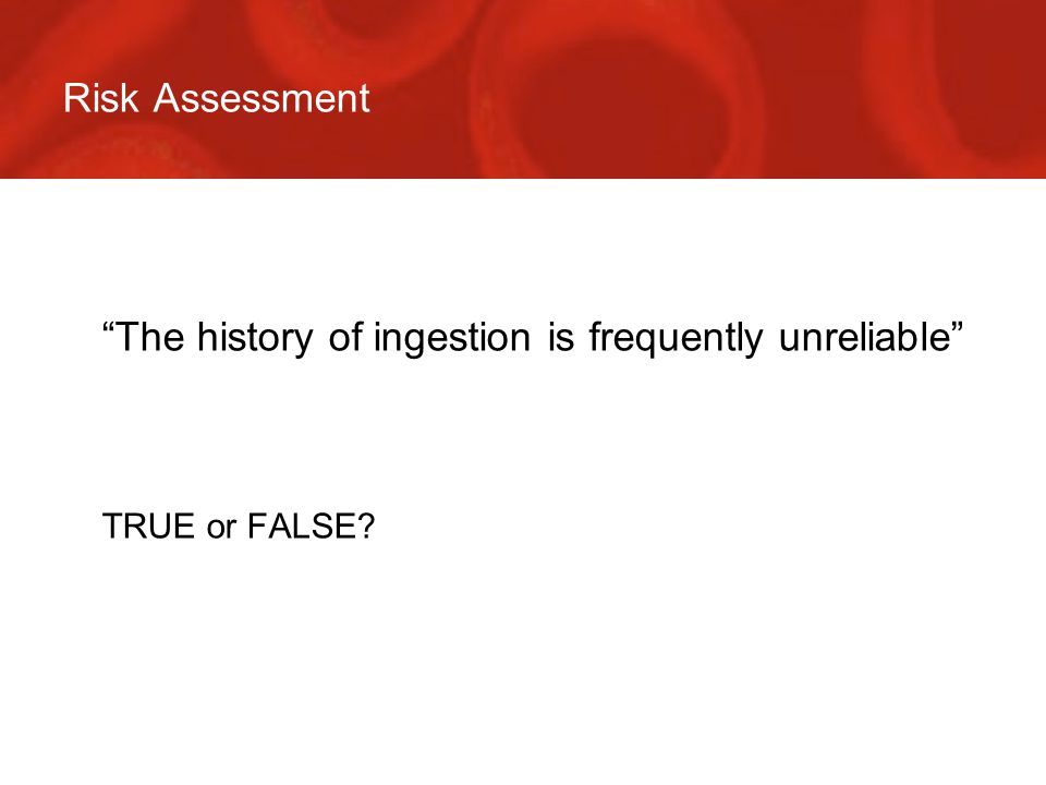 Risk Assessment  The history of ingestion is frequently unreliable  TRUE or FALSE