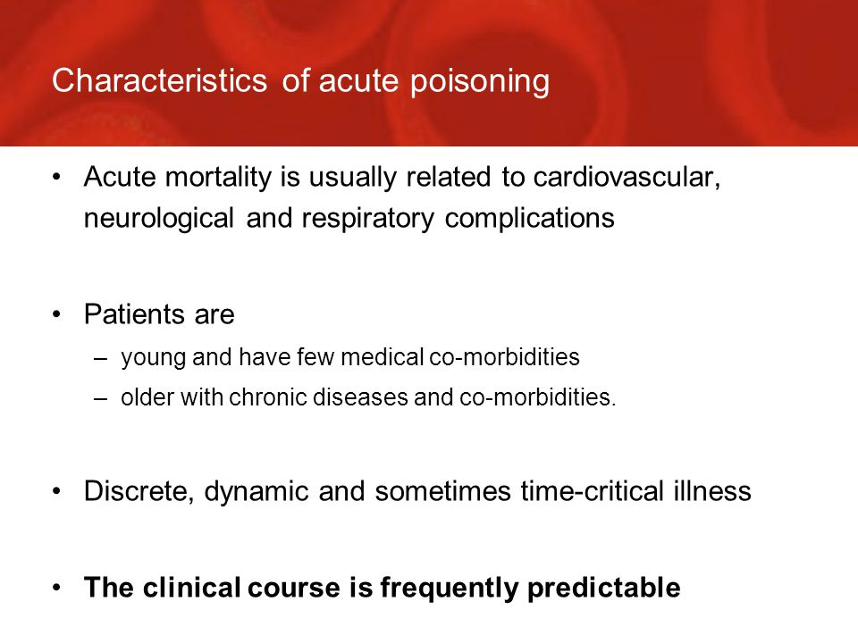 Characteristics of acute poisoning Acute mortality is usually related to cardiovascular, neurological and respiratory complications Patients are –young and have few medical co-morbidities –older with chronic diseases and co-morbidities.