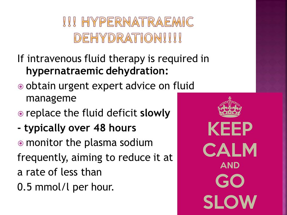 If intravenous fluid therapy is required in hypernatraemic dehydration:  obtain urgent expert advice on fluid manageme  replace the fluid deficit slowly - typically over 48 hours  monitor the plasma sodium frequently, aiming to reduce it at a rate of less than 0.5 mmol/l per hour.
