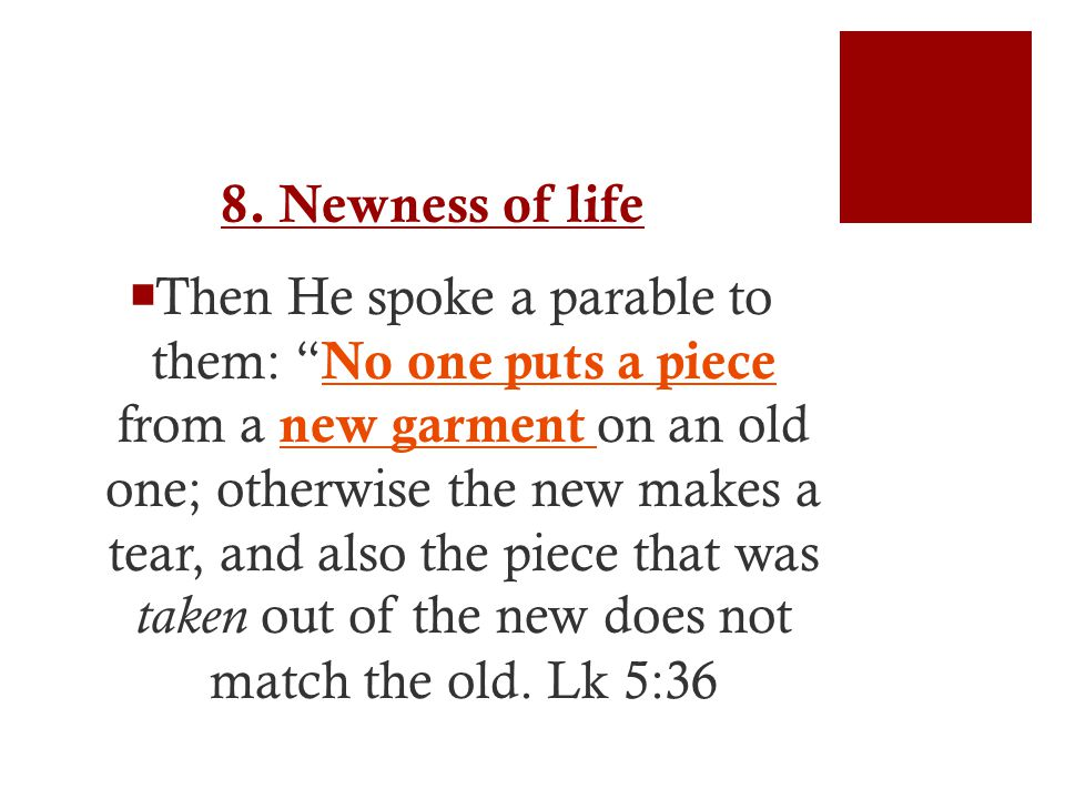 """8. Newness of life  Then He spoke a parable to them: """" No one puts a piece from a new garment on an old one; otherwise the new makes a tear, and also"""