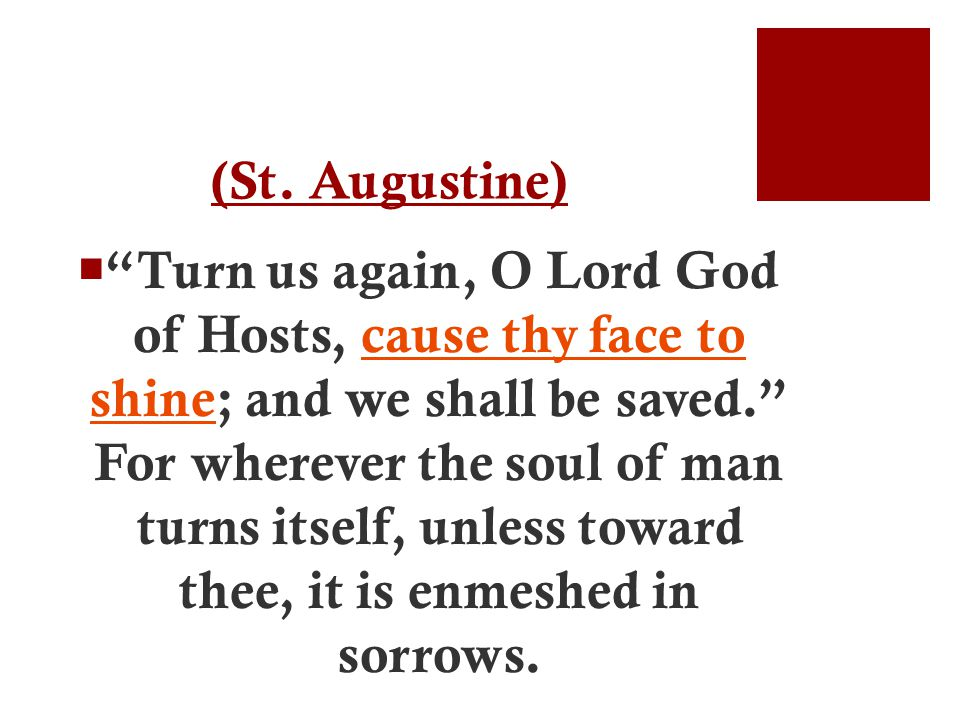 """(St. Augustine)  """"Turn us again, O Lord God of Hosts, cause thy face to shine; and we shall be saved."""" For wherever the soul of man turns itself, unl"""