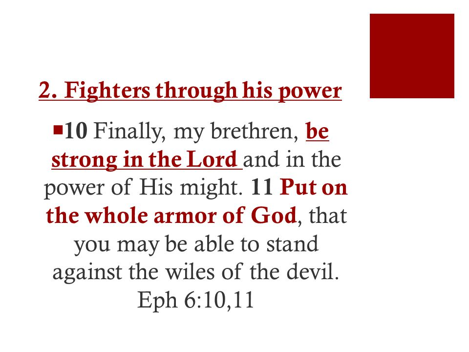 2. Fighters through his power  10 Finally, my brethren, be strong in the Lord and in the power of His might. 11 Put on the whole armor of God, that y