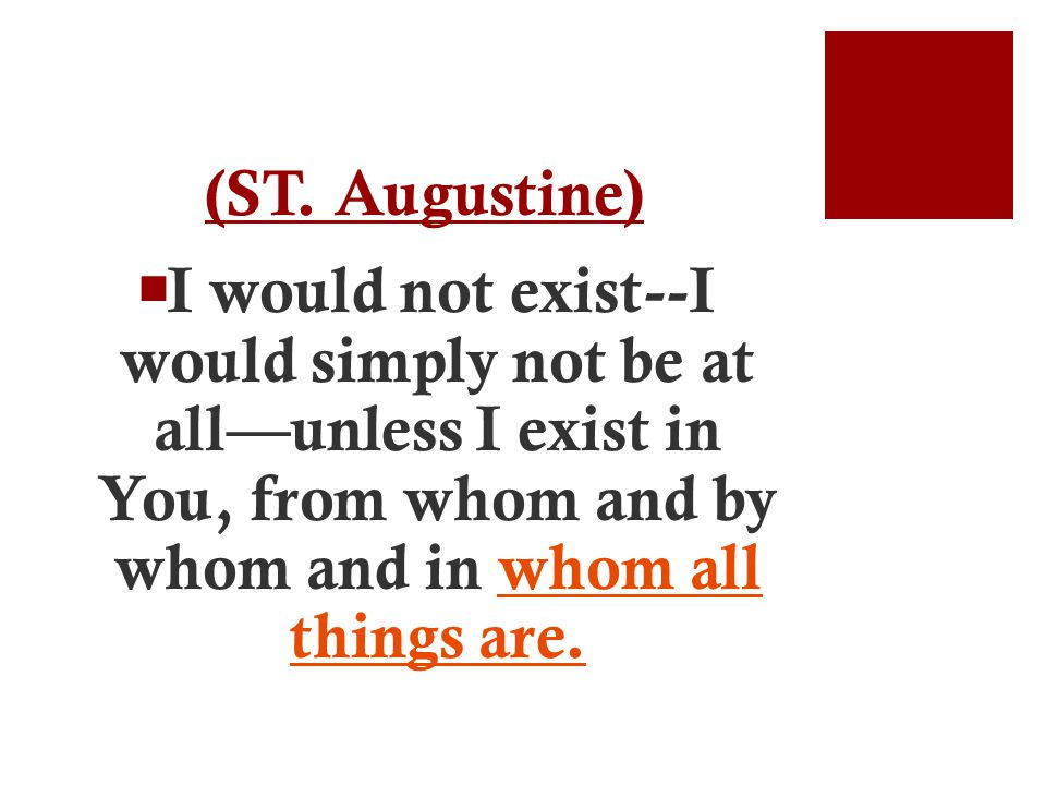 (ST. Augustine)  I would not exist--I would simply not be at all—unless I exist in You, from whom and by whom and in whom all things are.