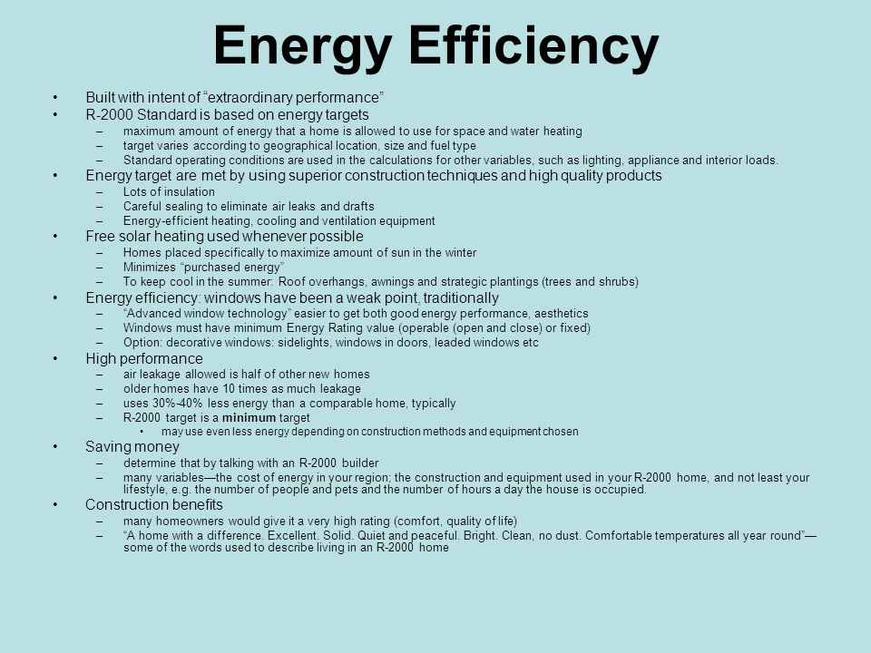 Energy Efficiency Built with intent of extraordinary performance R-2000 Standard is based on energy targets –maximum amount of energy that a home is allowed to use for space and water heating –target varies according to geographical location, size and fuel type –Standard operating conditions are used in the calculations for other variables, such as lighting, appliance and interior loads.