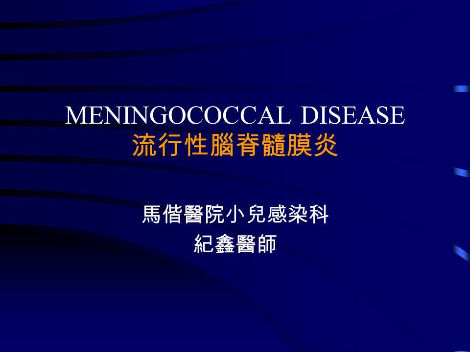 MENINGOCOCCAL DISEASE 流行性腦脊髓膜炎 馬偕醫院小兒感染科 紀鑫醫師