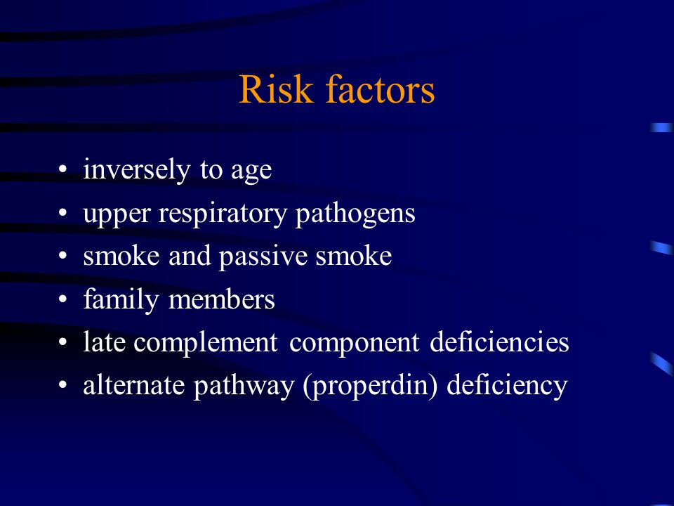 Risk factors inversely to age upper respiratory pathogens smoke and passive smoke family members late complement component deficiencies alternate pathway (properdin) deficiency