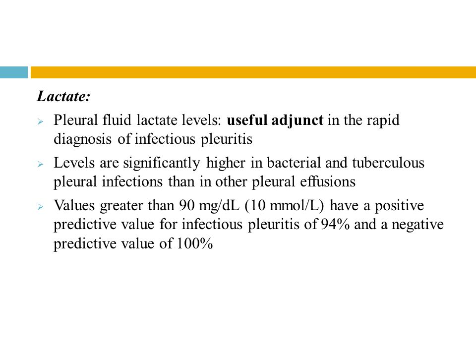 Lactate:  Pleural fluid lactate levels: useful adjunct in the rapid diagnosis of infectious pleuritis  Levels are significantly higher in bacterial