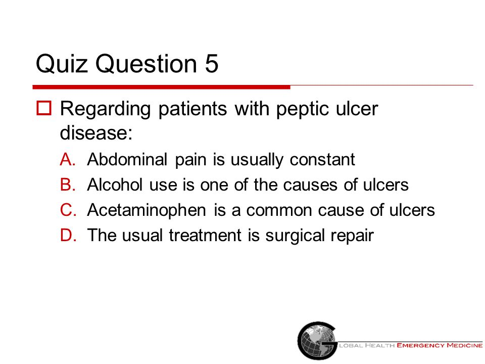 Quiz Question 5  Regarding patients with peptic ulcer disease: A.Abdominal pain is usually constant B.Alcohol use is one of the causes of ulcers C.Ac