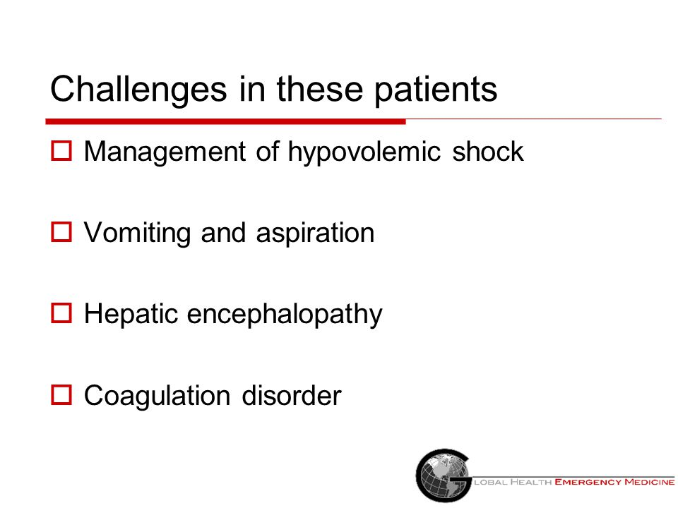 Challenges in these patients  Management of hypovolemic shock  Vomiting and aspiration  Hepatic encephalopathy  Coagulation disorder