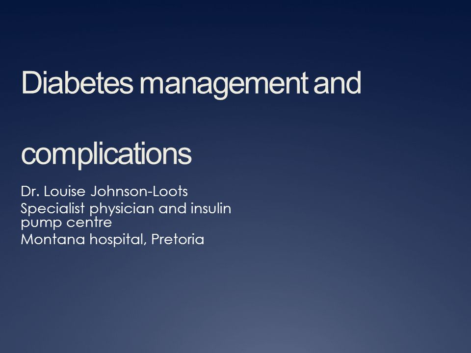 Diabetes management and complications Dr. Louise Johnson-Loots Specialist physician and insulin pump centre Montana hospital, Pretoria