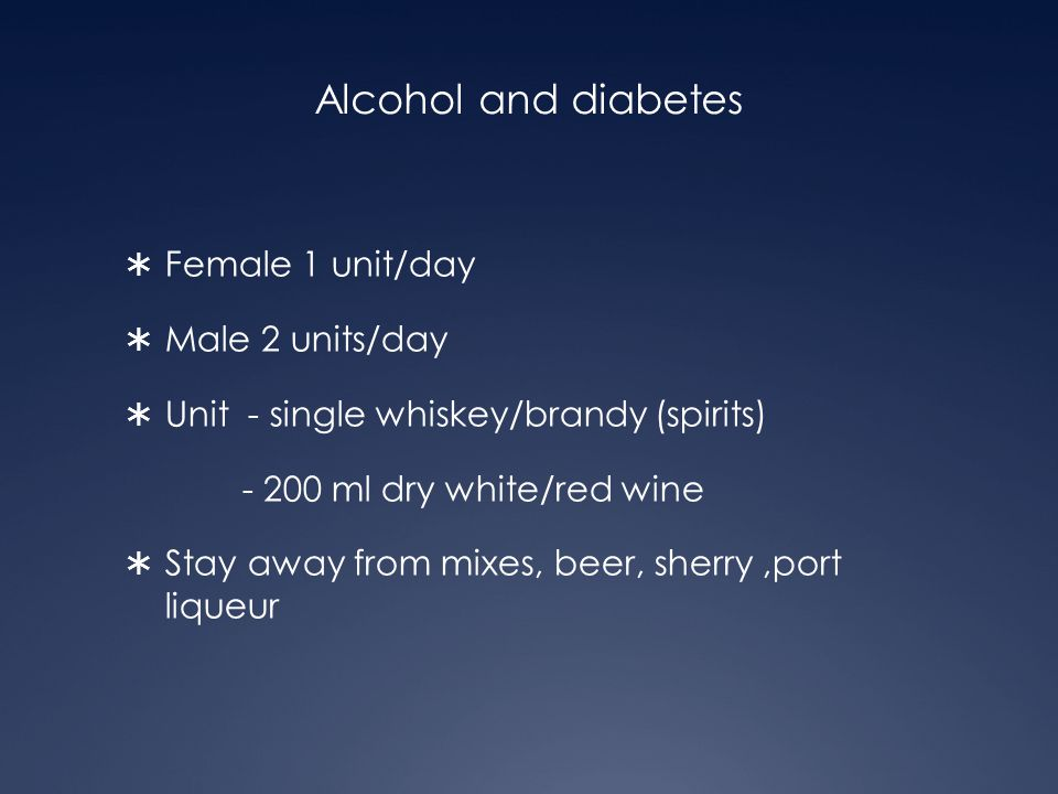 Alcohol and diabetes  Female 1 unit/day  Male 2 units/day  Unit - single whiskey/brandy (spirits) - 200 ml dry white/red wine  Stay away from mixe