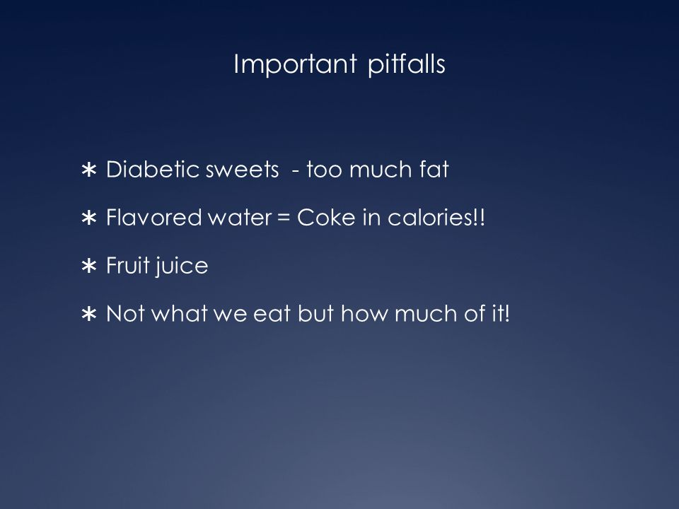 Important pitfalls  Diabetic sweets - too much fat  Flavored water = Coke in calories!!  Fruit juice  Not what we eat but how much of it!