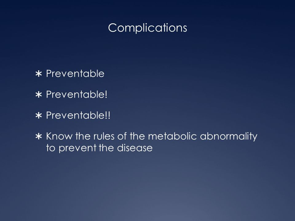 Complications  Preventable  Preventable!  Preventable!!  Know the rules of the metabolic abnormality to prevent the disease
