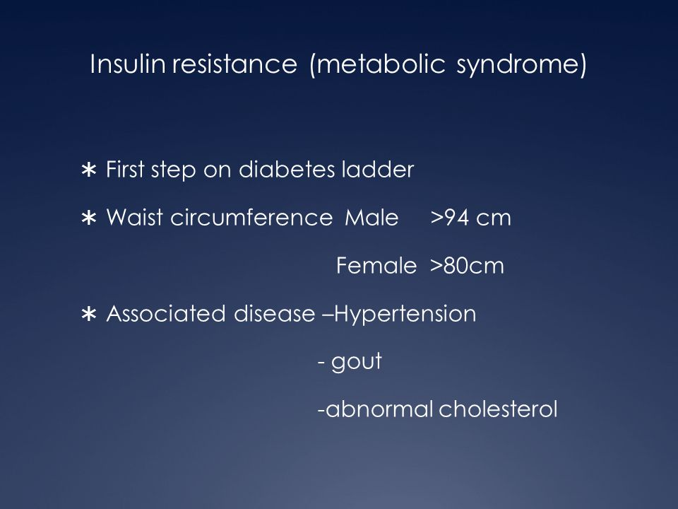 Insulin resistance (metabolic syndrome)  First step on diabetes ladder  Waist circumference Male >94 cm Female >80cm  Associated disease –Hypertens