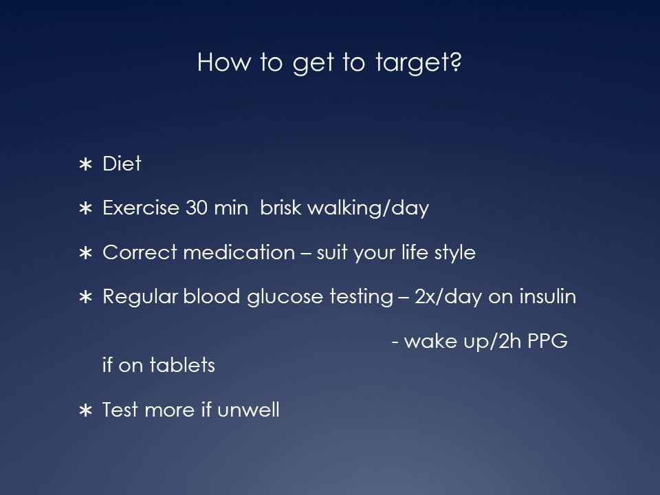 How to get to target?  Diet  Exercise 30 min brisk walking/day  Correct medication – suit your life style  Regular blood glucose testing – 2x/day