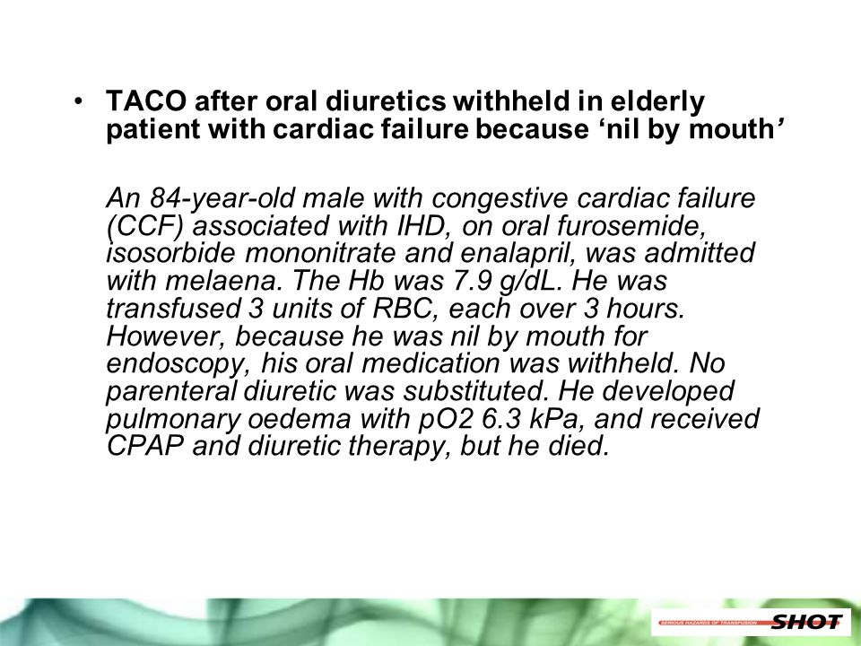 TACO after oral diuretics withheld in elderly patient with cardiac failure because 'nil by mouth' An 84-year-old male with congestive cardiac failure