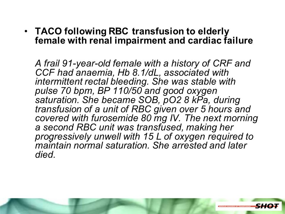 TACO following RBC transfusion to elderly female with renal impairment and cardiac failure A frail 91-year-old female with a history of CRF and CCF ha