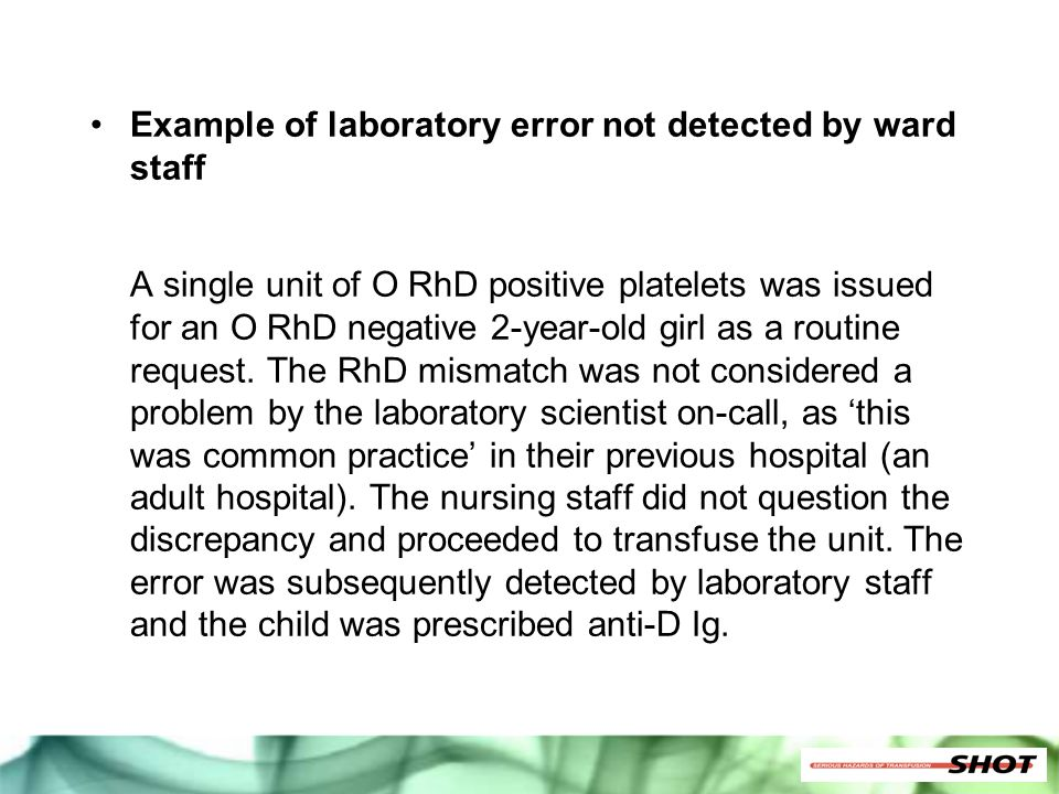 Example of laboratory error not detected by ward staff A single unit of O RhD positive platelets was issued for an O RhD negative 2-year-old girl as a