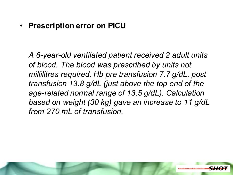 Prescription error on PICU A 6-year-old ventilated patient received 2 adult units of blood. The blood was prescribed by units not millilitres required