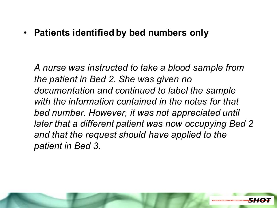 Patients identified by bed numbers only A nurse was instructed to take a blood sample from the patient in Bed 2. She was given no documentation and co