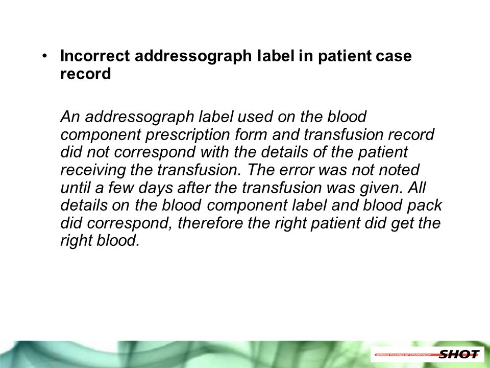Incorrect addressograph label in patient case record An addressograph label used on the blood component prescription form and transfusion record did n