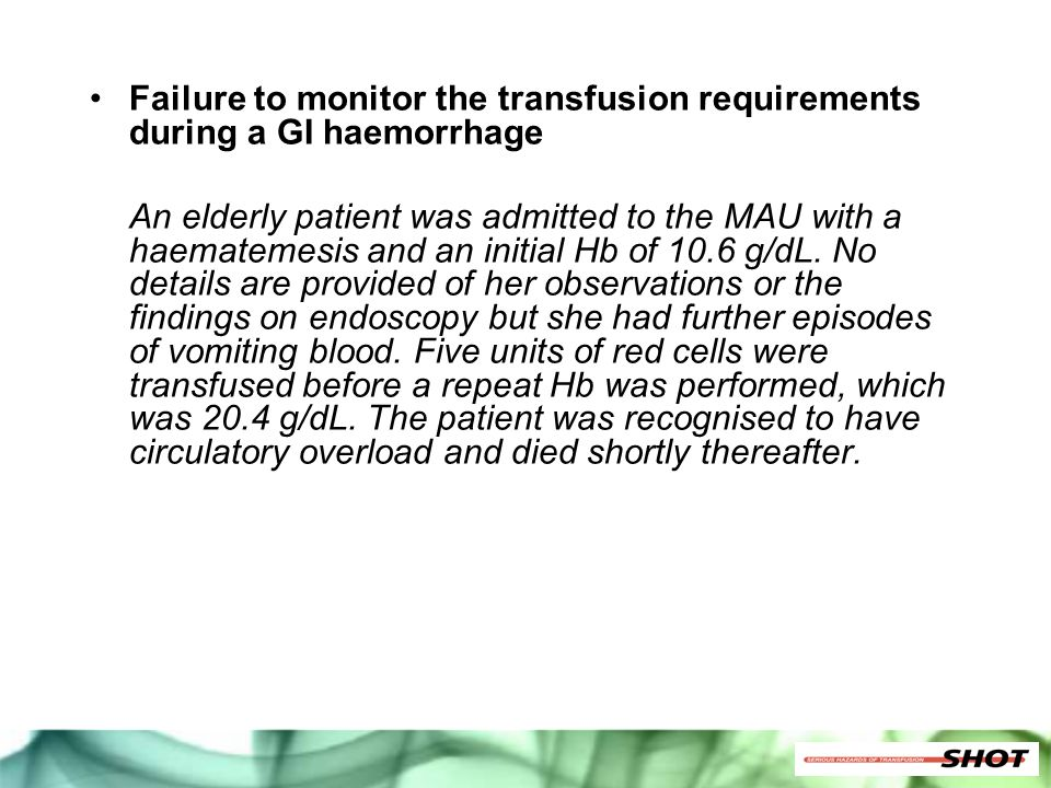 Failure to monitor the transfusion requirements during a GI haemorrhage An elderly patient was admitted to the MAU with a haematemesis and an initial