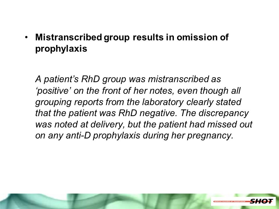 Mistranscribed group results in omission of prophylaxis A patient's RhD group was mistranscribed as 'positive' on the front of her notes, even though