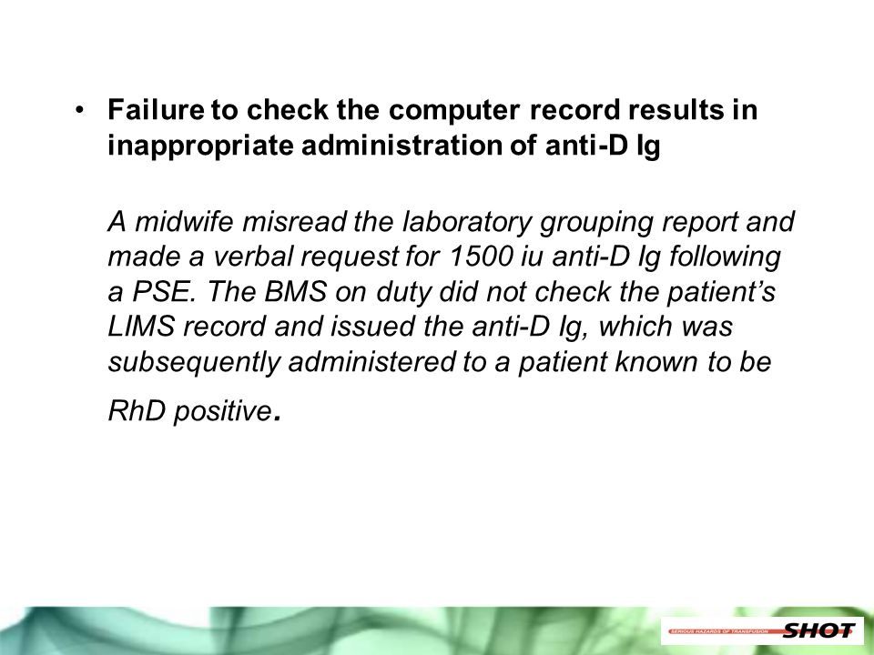 Failure to check the computer record results in inappropriate administration of anti-D Ig A midwife misread the laboratory grouping report and made a