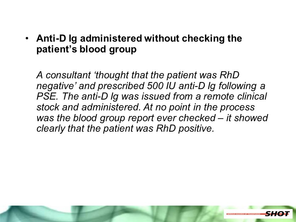 Anti-D Ig administered without checking the patient's blood group A consultant 'thought that the patient was RhD negative' and prescribed 500 IU anti-