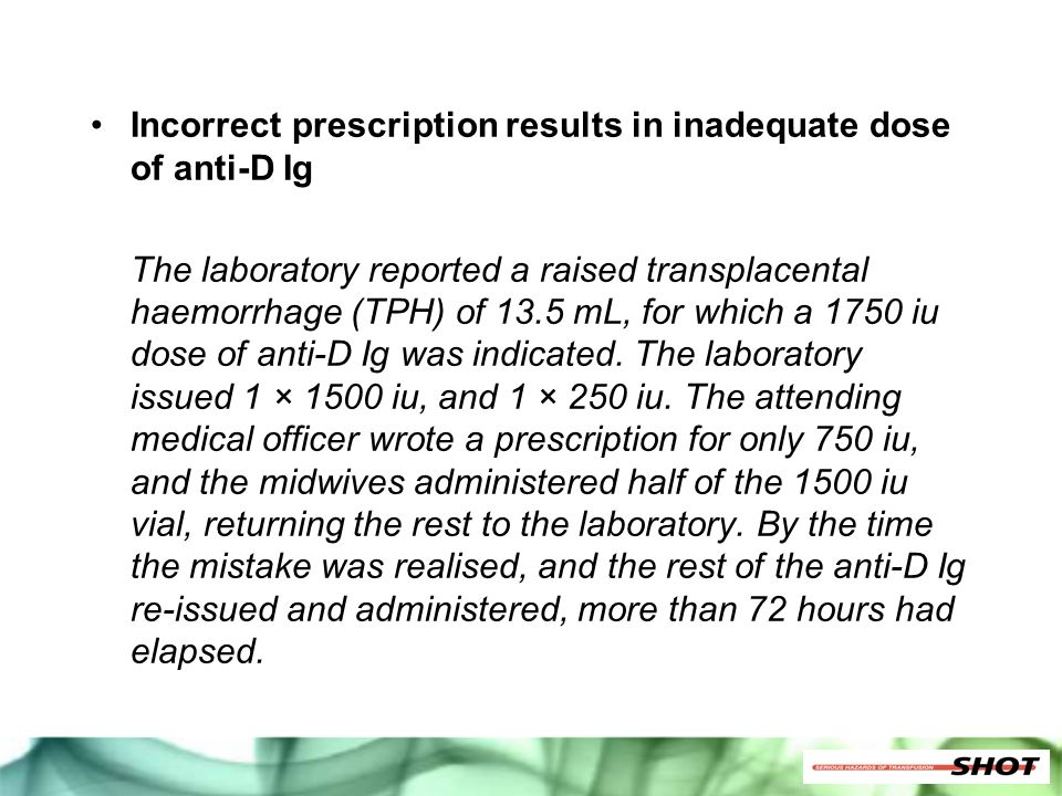 Incorrect prescription results in inadequate dose of anti-D Ig The laboratory reported a raised transplacental haemorrhage (TPH) of 13.5 mL, for which