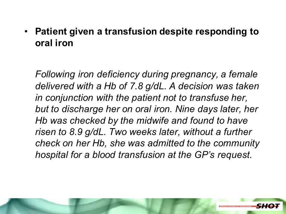 Patient given a transfusion despite responding to oral iron Following iron deficiency during pregnancy, a female delivered with a Hb of 7.8 g/dL. A de